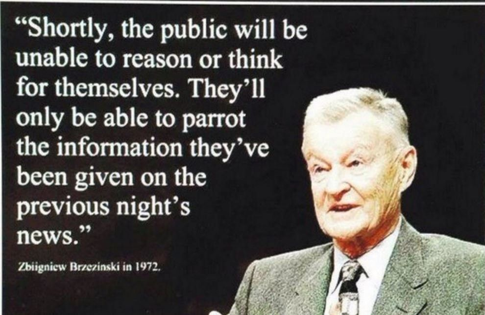 Zbigniew Brzezinski tells us that one day we will no longer be able to think for ourselves, that all we can do is parrot last nights news...